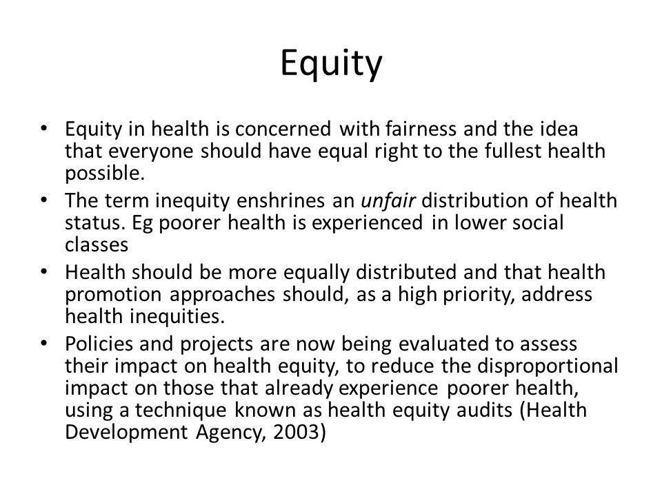 Equity Equity in health is concerned with fairness and the idea that everyone should have equal right to the fullest health possible.