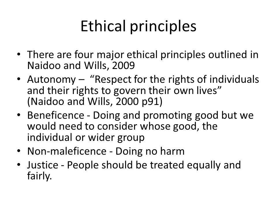 Ethical principles There are four major ethical principles outlined in Naidoo and Wills, 2009.