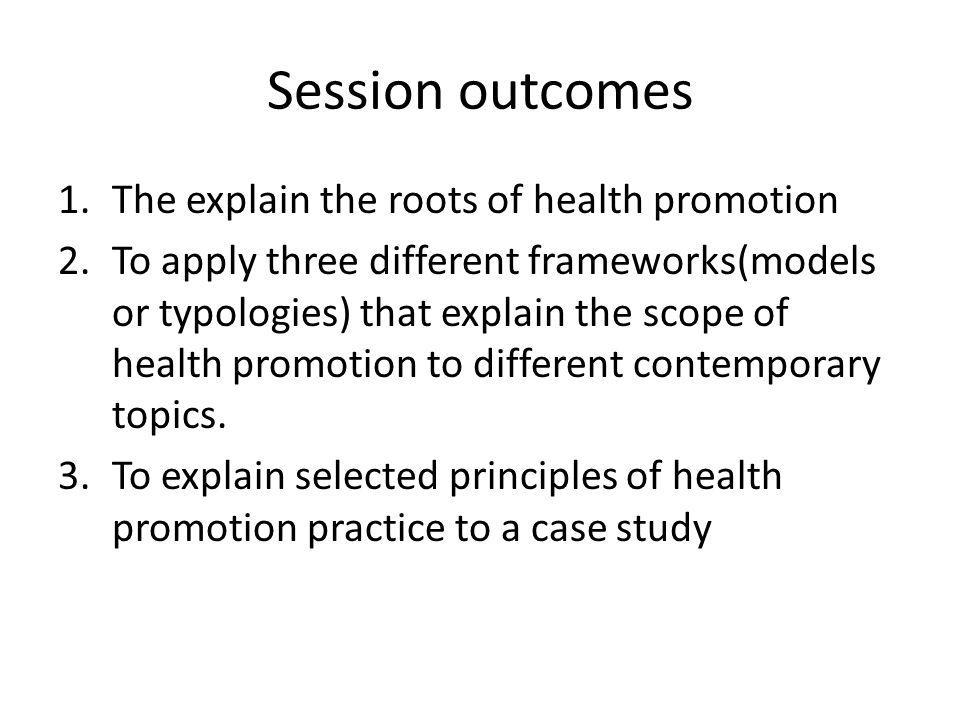Session outcomes The explain the roots of health promotion