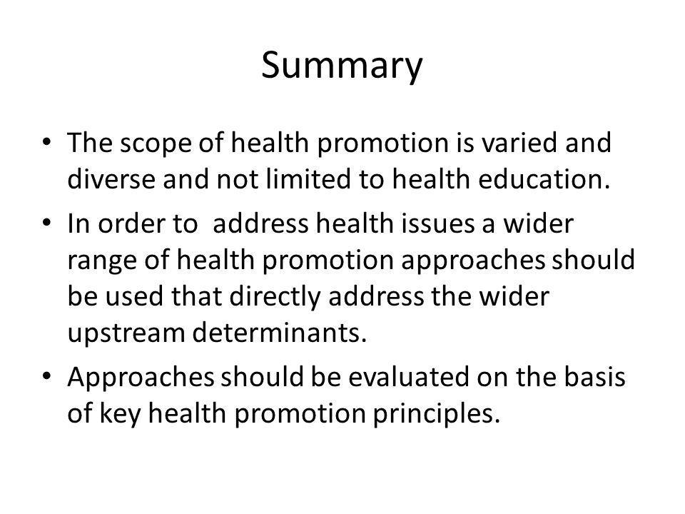 Summary The scope of health promotion is varied and diverse and not limited to health education.