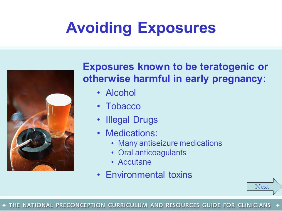 Avoiding Exposures Exposures known to be teratogenic or otherwise harmful in early pregnancy: Alcohol.