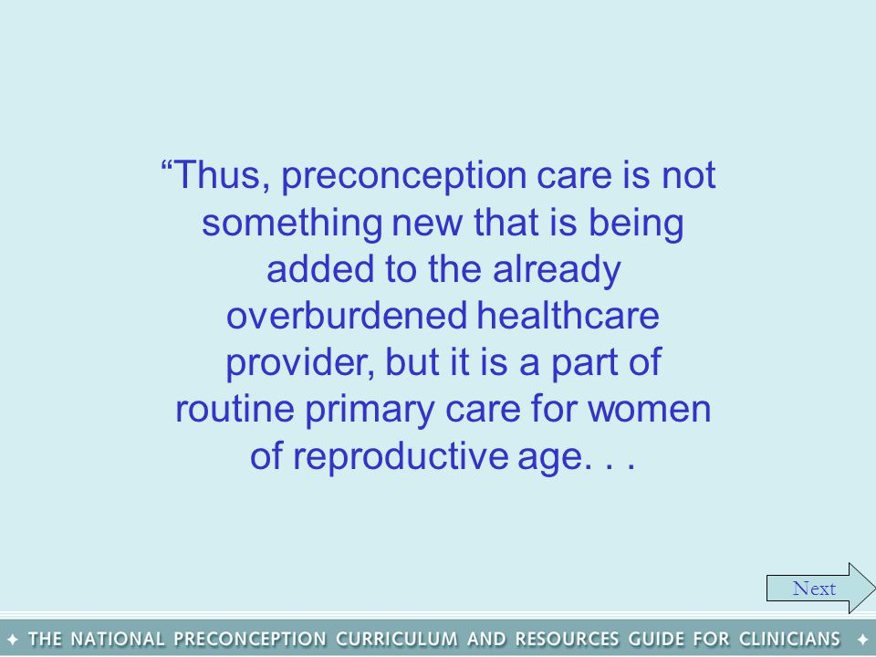Thus, preconception care is not something new that is being added to the already overburdened healthcare provider, but it is a part of routine primary care for women of reproductive age. . .