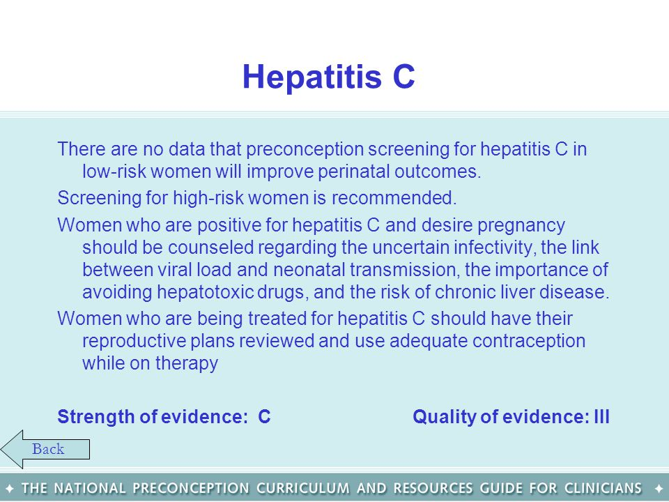Hepatitis C There are no data that preconception screening for hepatitis C in low-risk women will improve perinatal outcomes.