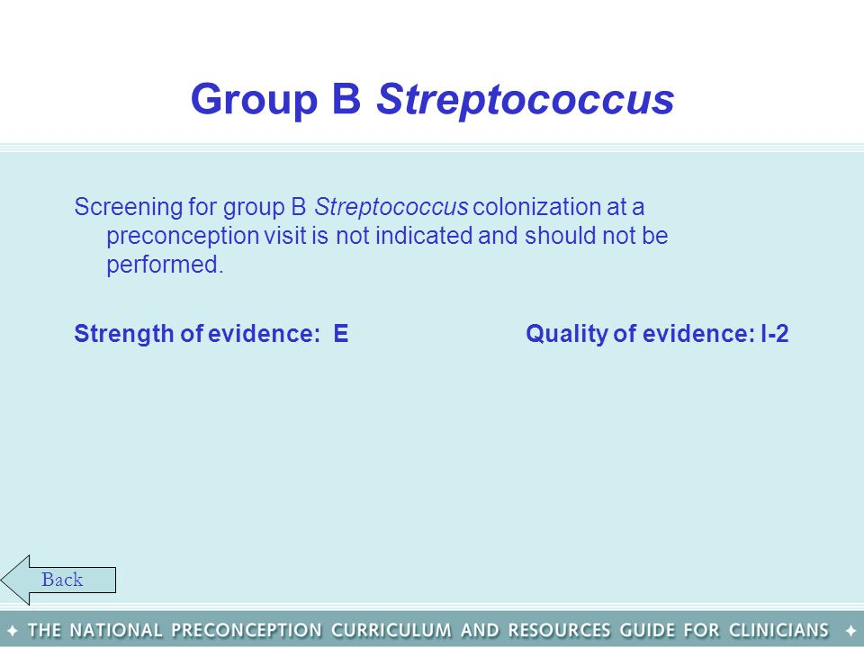 Group B Streptococcus Screening for group B Streptococcus colonization at a preconception visit is not indicated and should not be performed.