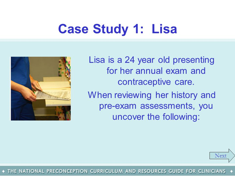 Case Study 1: Lisa Lisa is a 24 year old presenting for her annual exam and contraceptive care.