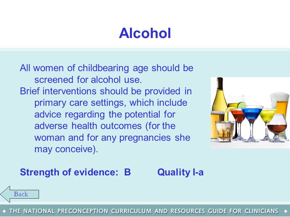 Alcohol All women of childbearing age should be screened for alcohol use.