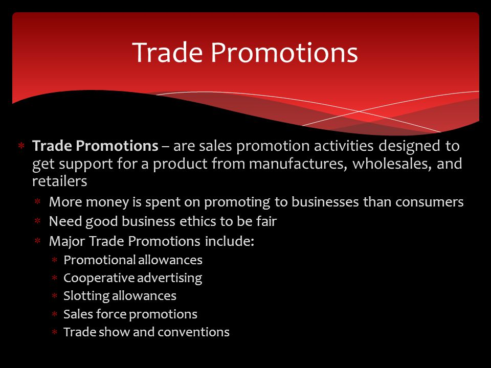 Trade Promotions Trade Promotions – are sales promotion activities designed to get support for a product from manufactures, wholesales, and retailers.