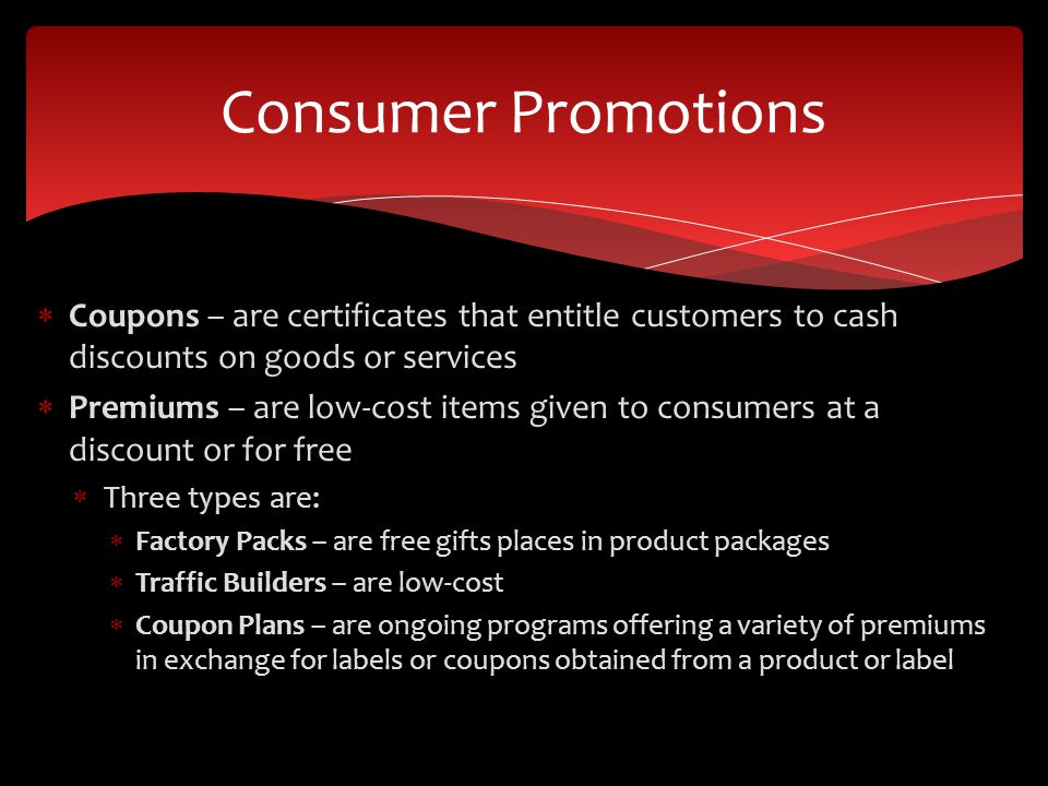 Consumer Promotions Coupons – are certificates that entitle customers to cash discounts on goods or services.