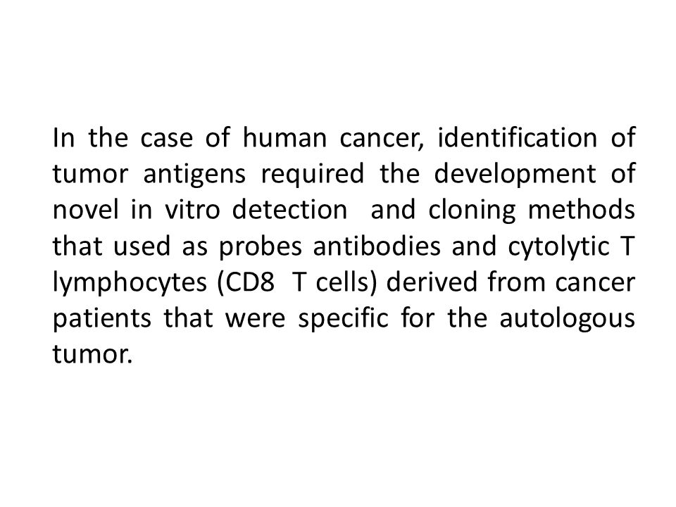 In the case of human cancer, identification of tumor antigens required the development of novel in vitro detection and cloning methods that used as probes antibodies and cytolytic T lymphocytes (CD8 T cells) derived from cancer patients that were specific for the autologous tumor.