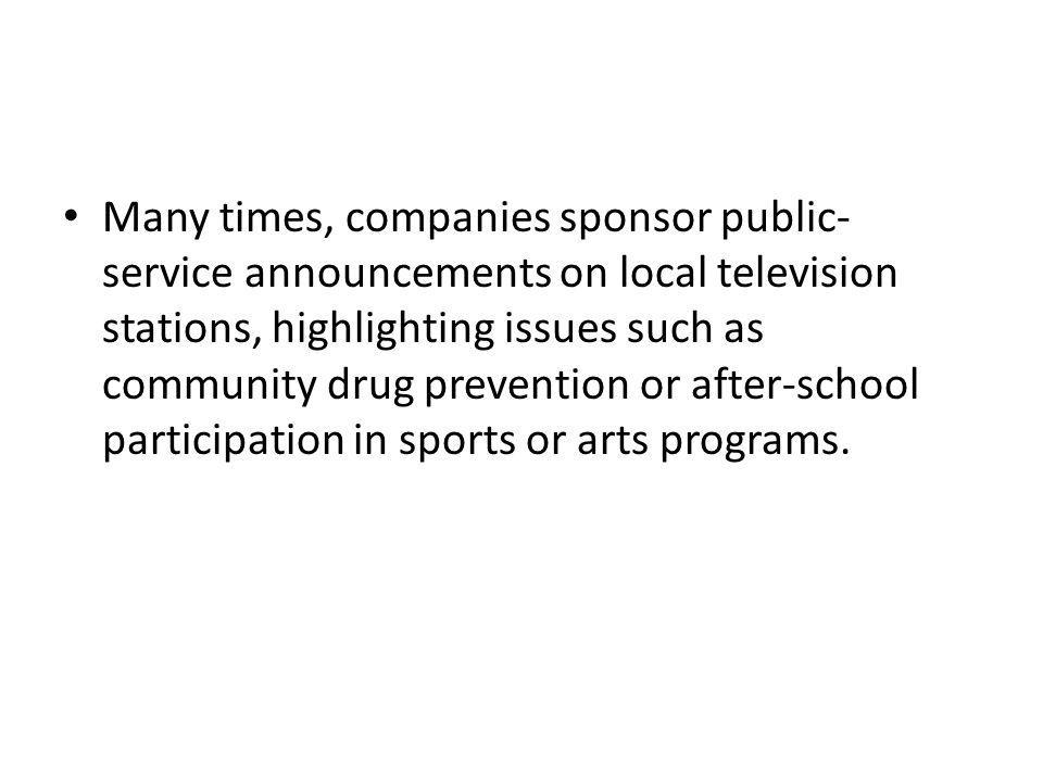 Many times, companies sponsor public-service announcements on local television stations, highlighting issues such as community drug prevention or after-school participation in sports or arts programs.