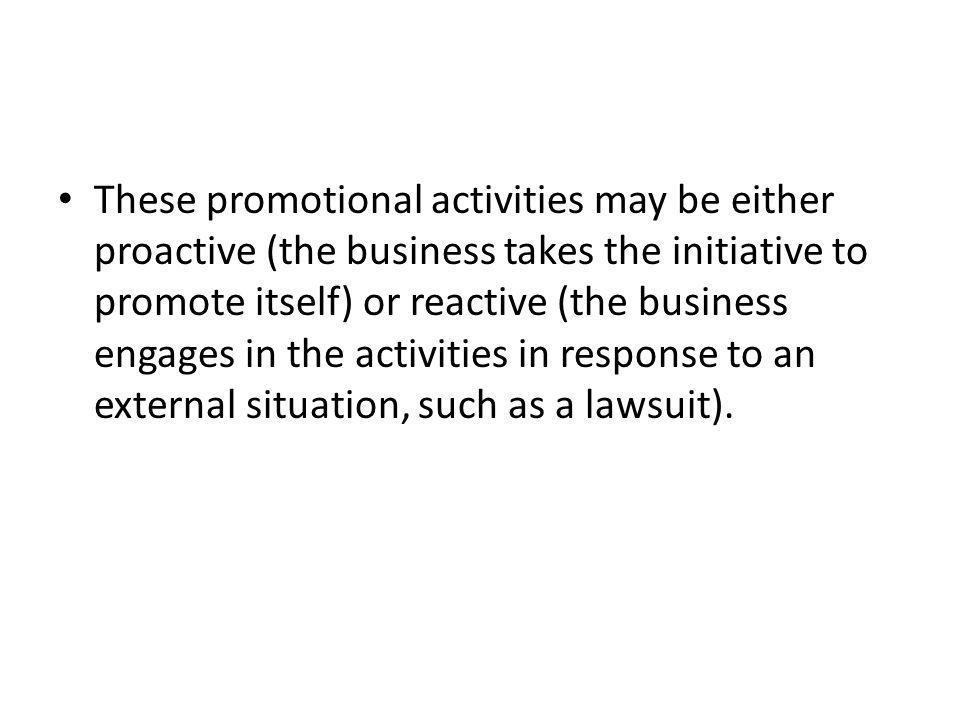 These promotional activities may be either proactive (the business takes the initiative to promote itself) or reactive (the business engages in the activities in response to an external situation, such as a lawsuit).