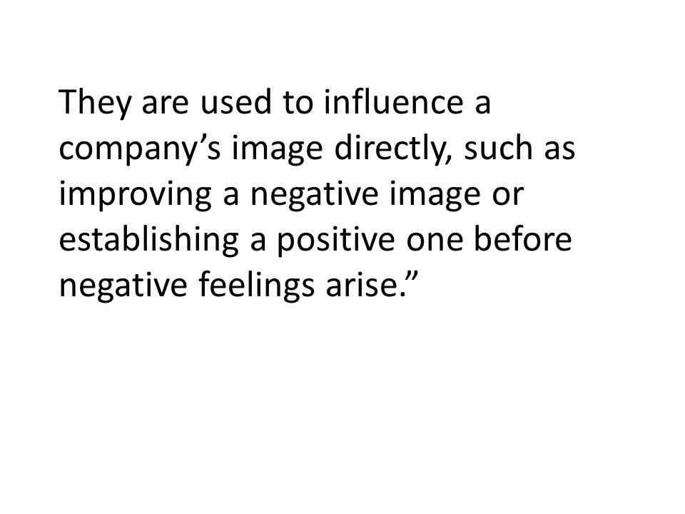They are used to influence a company's image directly, such as improving a negative image or establishing a positive one before negative feelings arise.