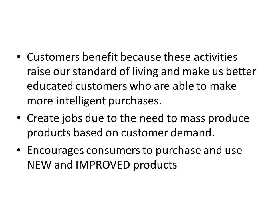 Customers benefit because these activities raise our standard of living and make us better educated customers who are able to make more intelligent purchases.