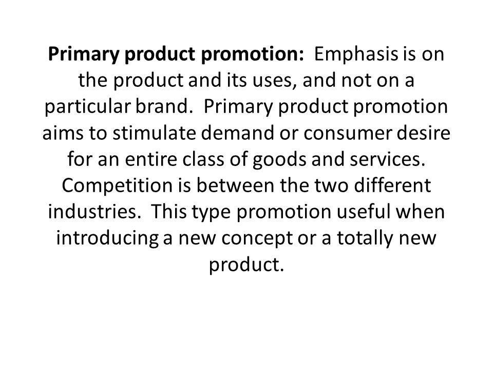 Primary product promotion: Emphasis is on the product and its uses, and not on a particular brand.