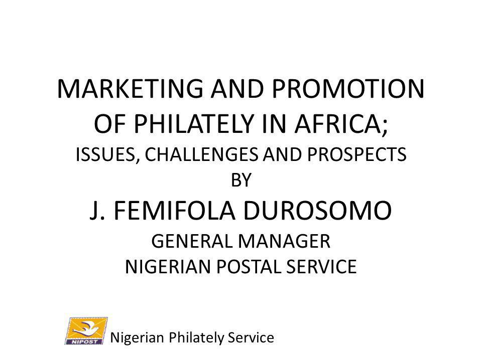 MARKETING AND PROMOTION OF PHILATELY IN AFRICA; ISSUES, CHALLENGES AND PROSPECTS BY J. FEMIFOLA DUROSOMO GENERAL MANAGER NIGERIAN POSTAL SERVICE