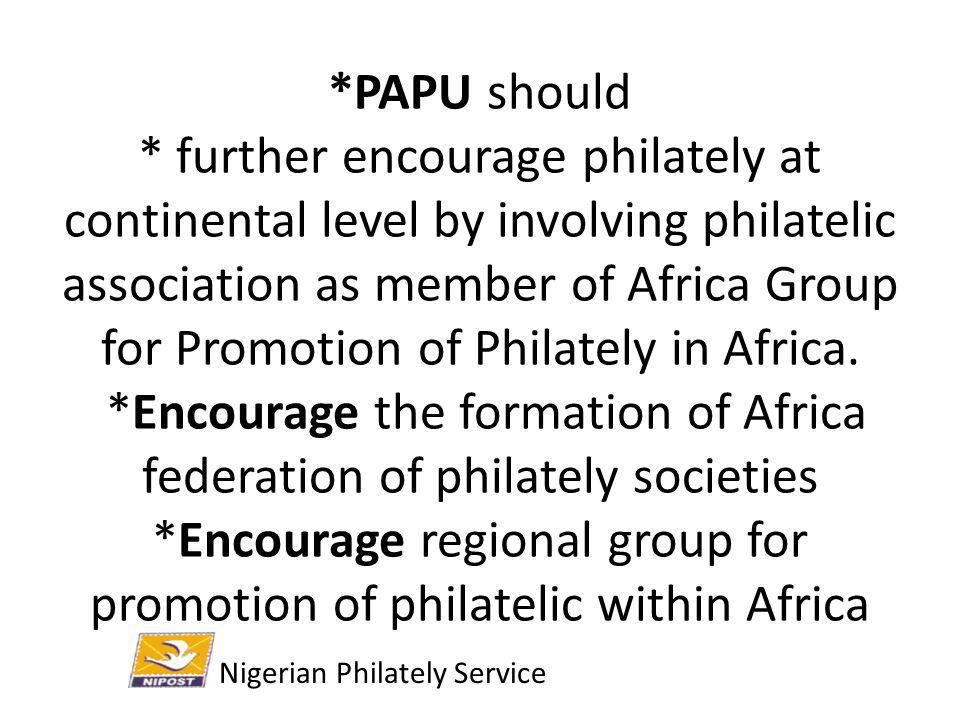 *PAPU should * further encourage philately at continental level by involving philatelic association as member of Africa Group for Promotion of Philately in Africa. *Encourage the formation of Africa federation of philately societies *Encourage regional group for promotion of philatelic within Africa