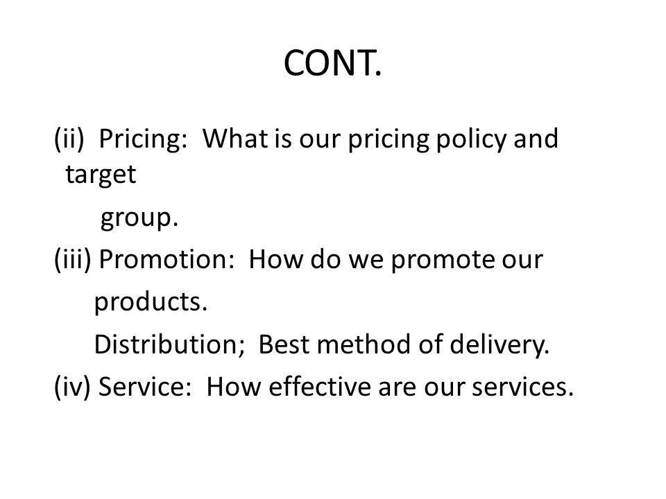 CONT. (ii) Pricing: What is our pricing policy and target group.