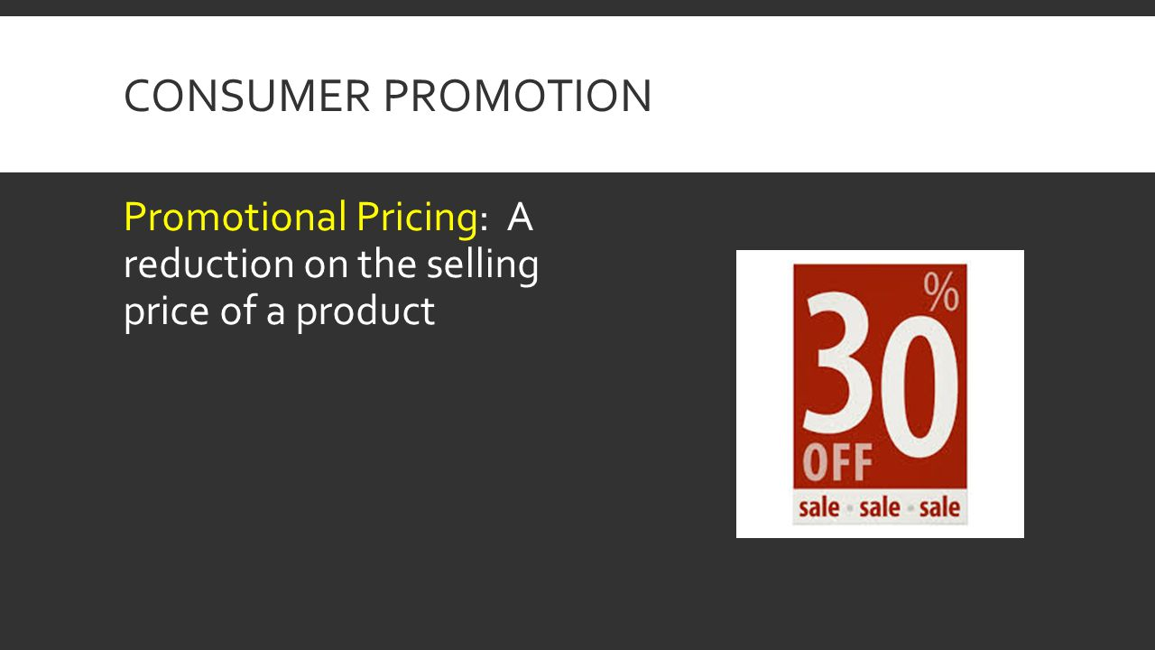 Consumer Promotion Promotional Pricing: A reduction on the selling price of a product