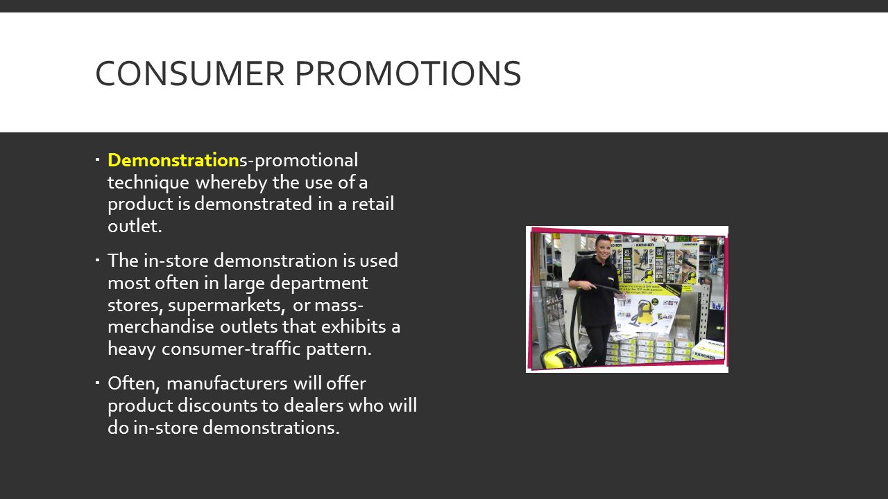 Consumer Promotions Demonstrations-promotional technique whereby the use of a product is demonstrated in a retail outlet.