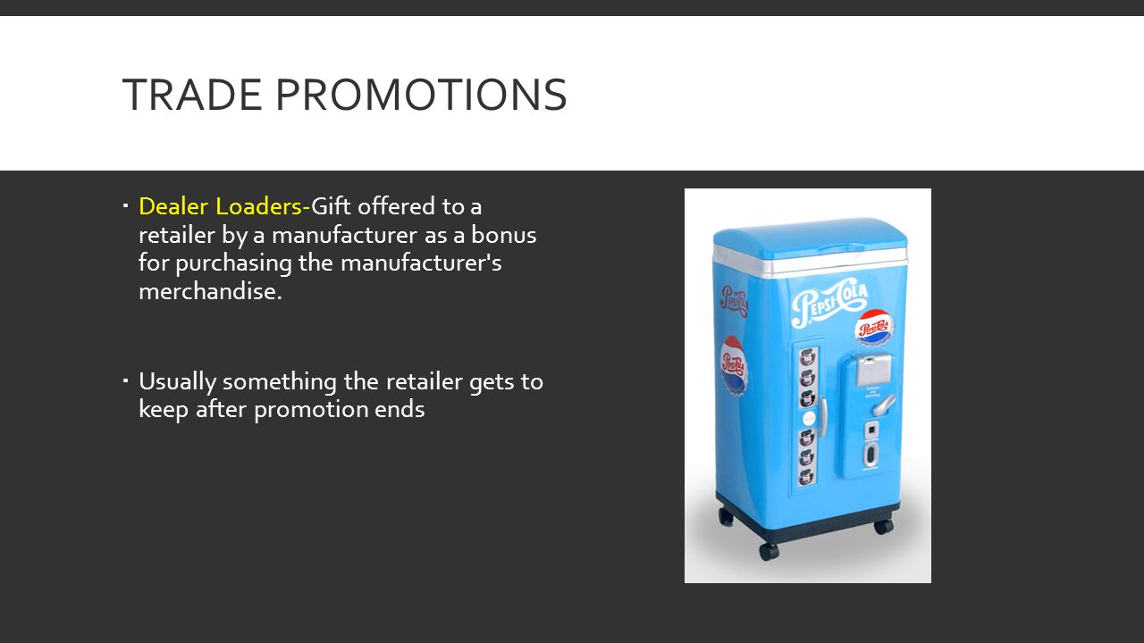 Trade Promotions Dealer Loaders-Gift offered to a retailer by a manufacturer as a bonus for purchasing the manufacturer s merchandise.