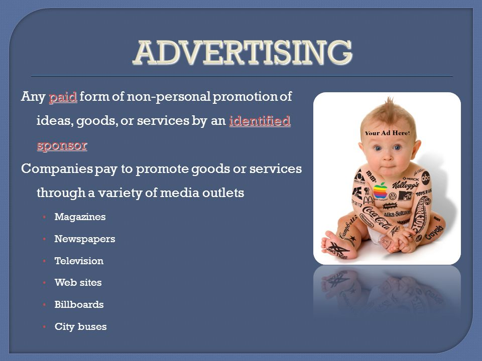 ADVERTISING Any paid form of non-personal promotion of ideas, goods, or services by an identified sponsor.