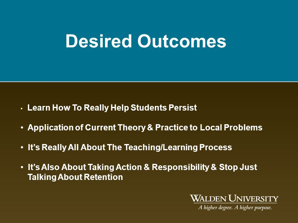 Desired Outcomes Learn How To Really Help Students Persist. Application of Current Theory & Practice to Local Problems.