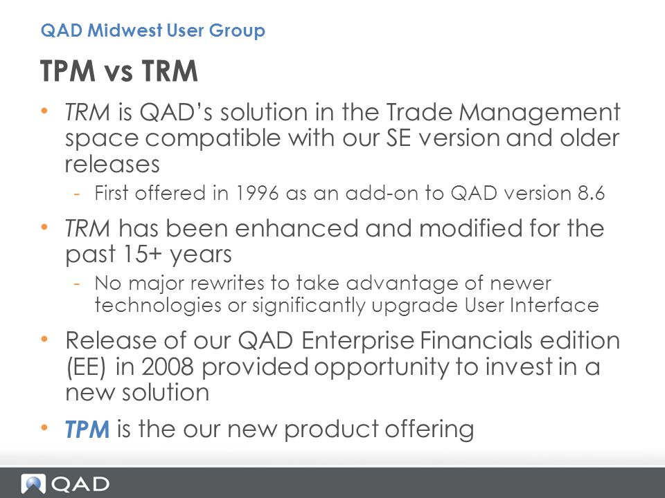 QAD Midwest User Group TPM vs TRM. TRM is QAD's solution in the Trade Management space compatible with our SE version and older releases.