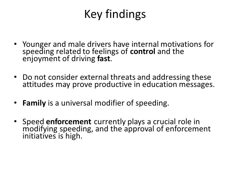 Key findings Younger and male drivers have internal motivations for speeding related to feelings of control and the enjoyment of driving fast.