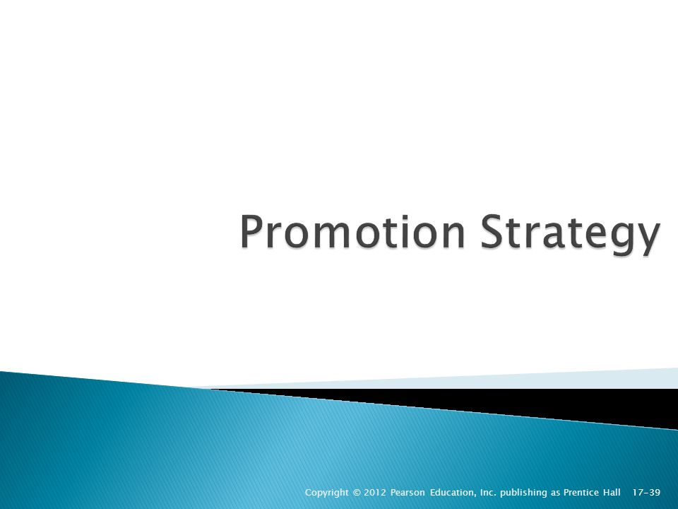 Promotion Strategy Copyright © 2012 Pearson Education, Inc. publishing as Prentice Hall