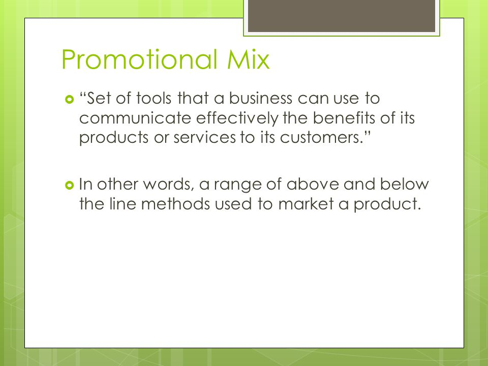 Promotional Mix Set of tools that a business can use to communicate effectively the benefits of its products or services to its customers.