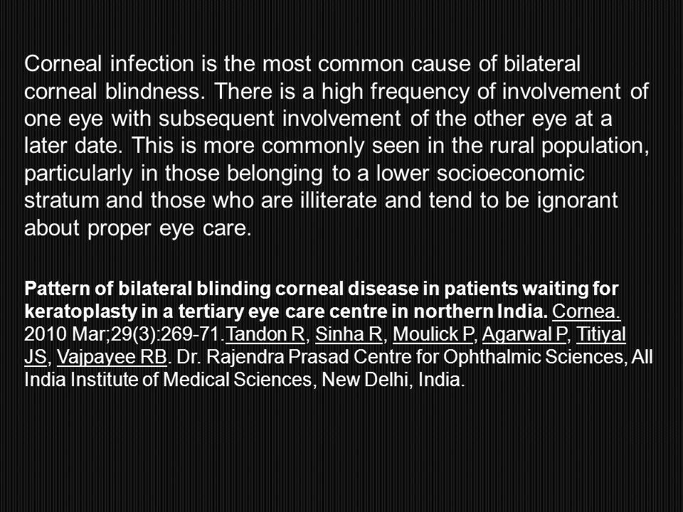 Corneal infection is the most common cause of bilateral corneal blindness. There is a high frequency of involvement of one eye with subsequent involvement of the other eye at a later date. This is more commonly seen in the rural population, particularly in those belonging to a lower socioeconomic stratum and those who are illiterate and tend to be ignorant about proper eye care.