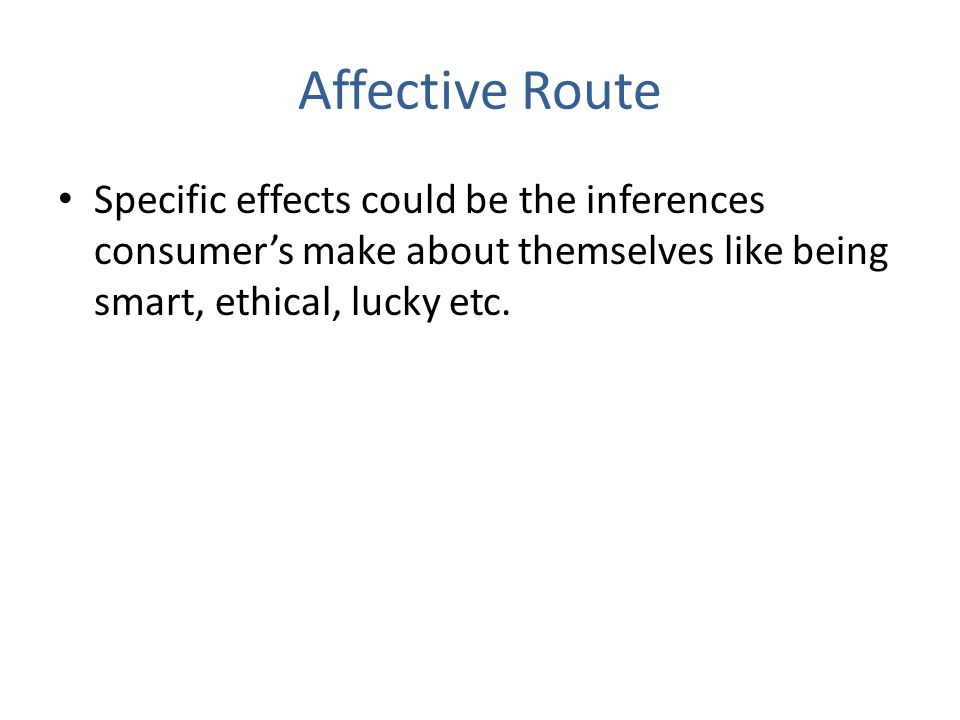 Affective Route Specific effects could be the inferences consumer's make about themselves like being smart, ethical, lucky etc.