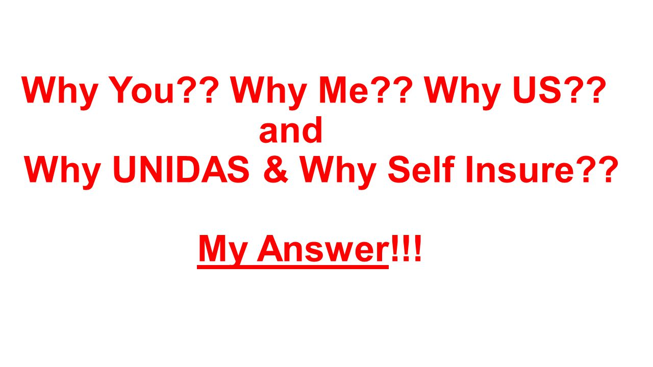 Why You Why Me Why US and Why UNIDAS & Why Self Insure My Answer!!!
