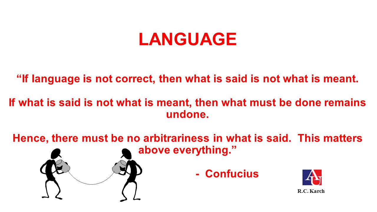 LANGUAGE If language is not correct, then what is said is not what is meant. If what is said is not what is meant, then what must be done remains undone. Hence, there must be no arbitrariness in what is said. This matters above everything. - Confucius