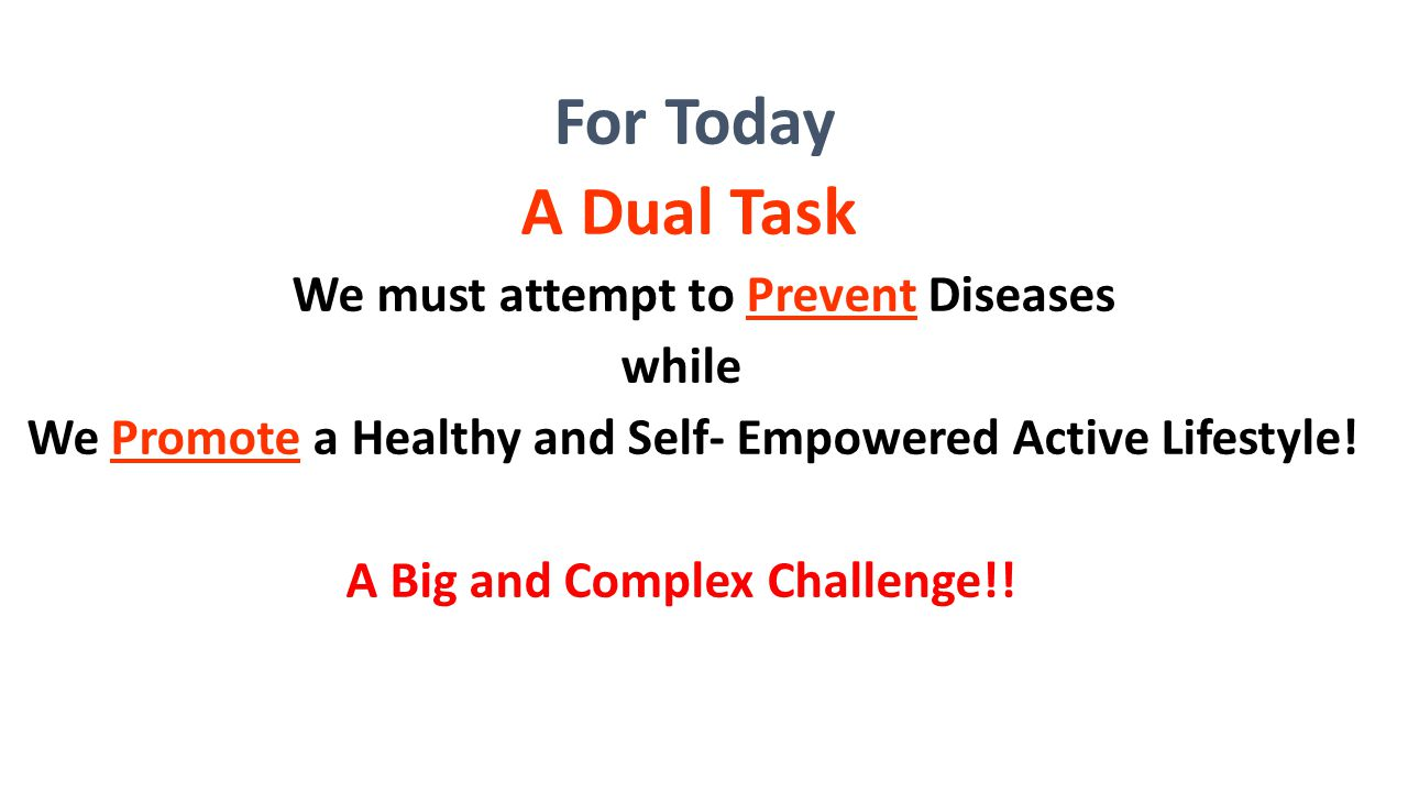 For Today A Dual Task. We must attempt to Prevent Diseases. while. We Promote a Healthy and Self- Empowered Active Lifestyle!