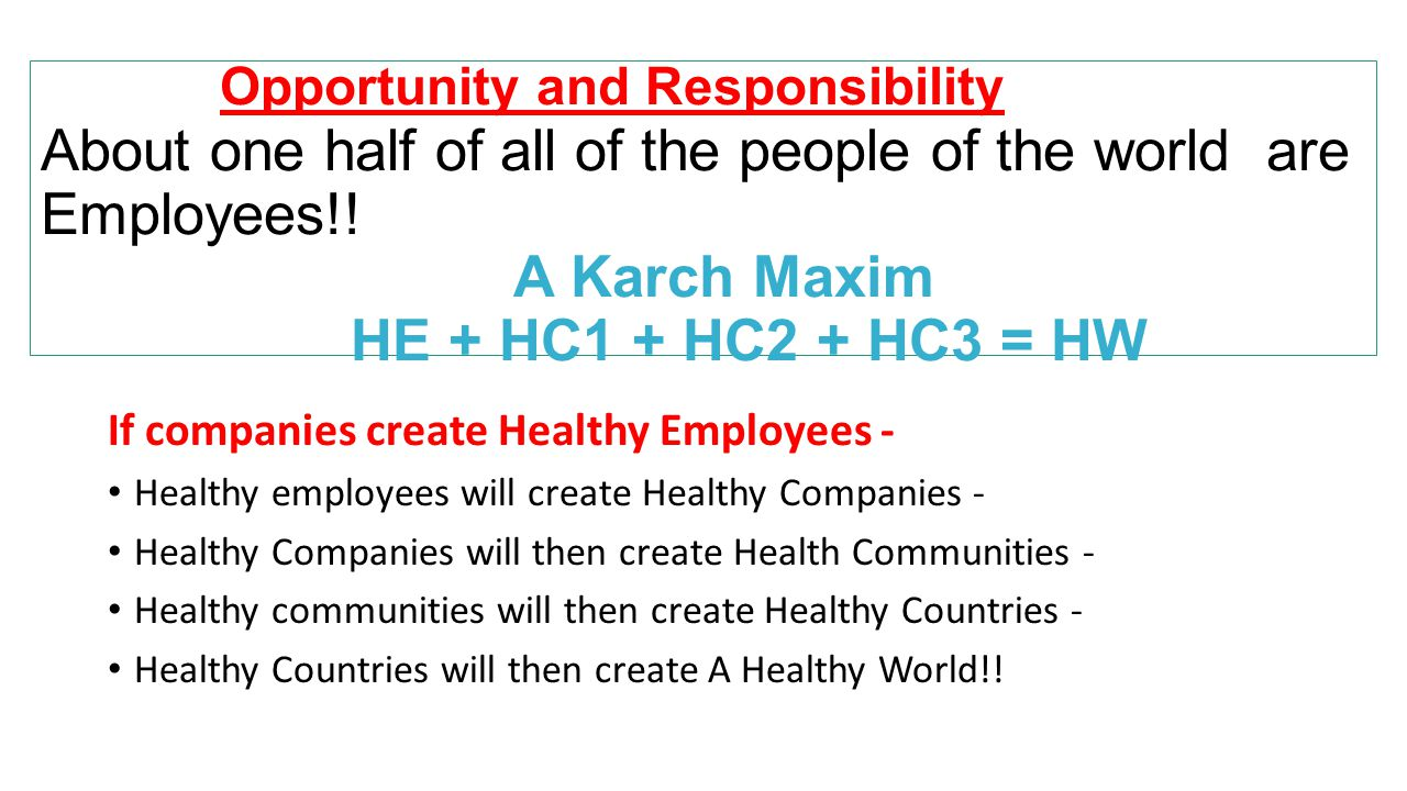 Opportunity and Responsibility About one half of all of the people of the world are Employees!! A Karch Maxim HE + HC1 + HC2 + HC3 = HW