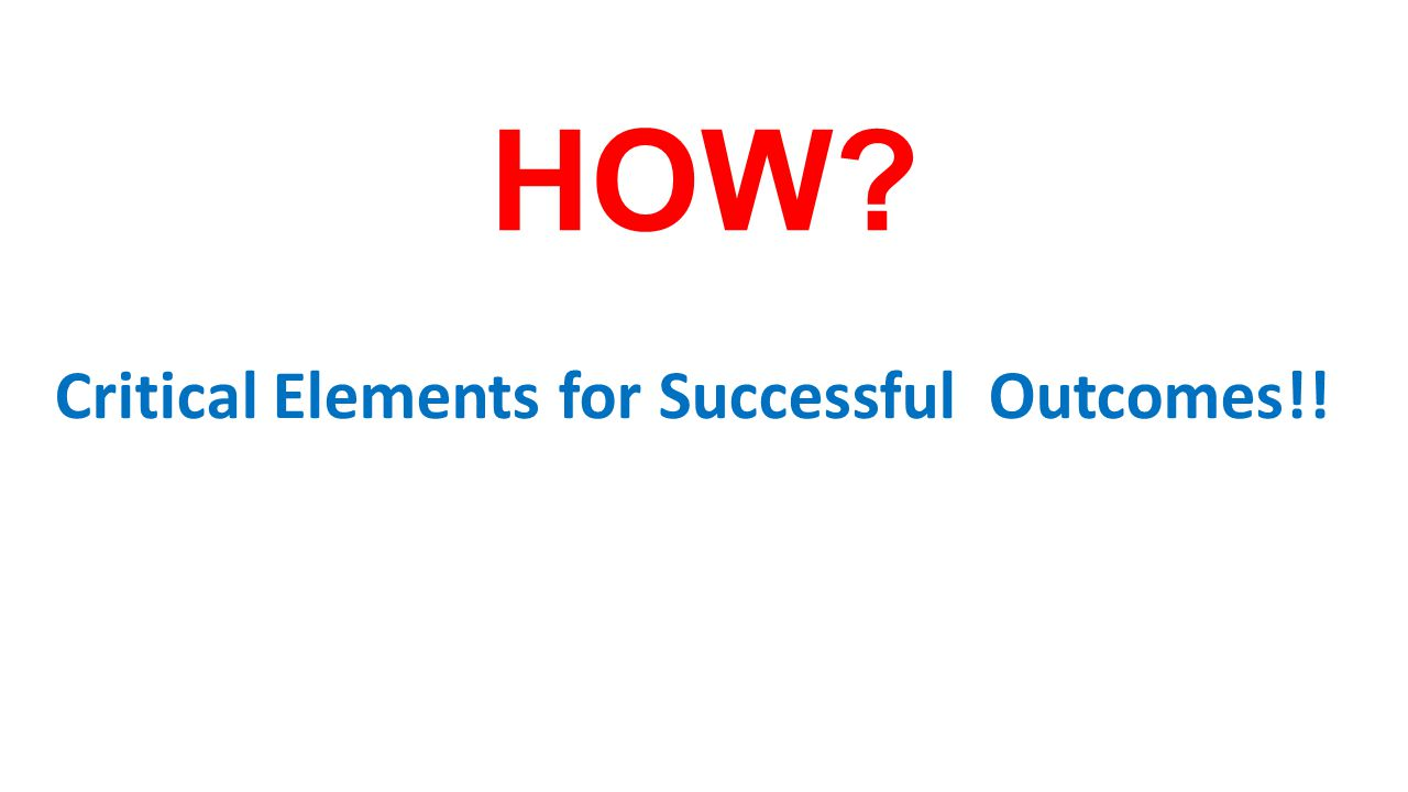 HOW Critical Elements for Successful Outcomes!!