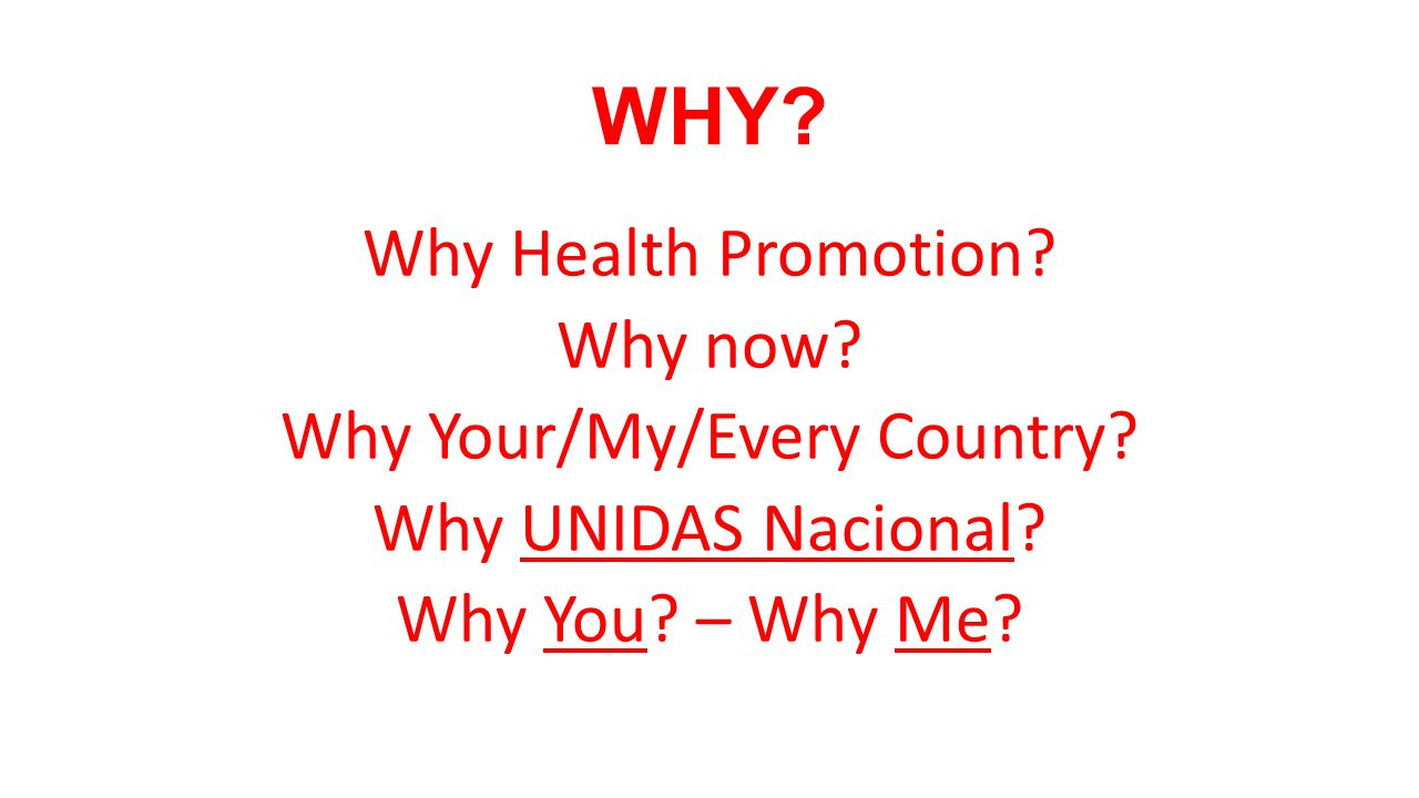 WHY. Why Health Promotion. Why now. Why Your/My/Every Country.