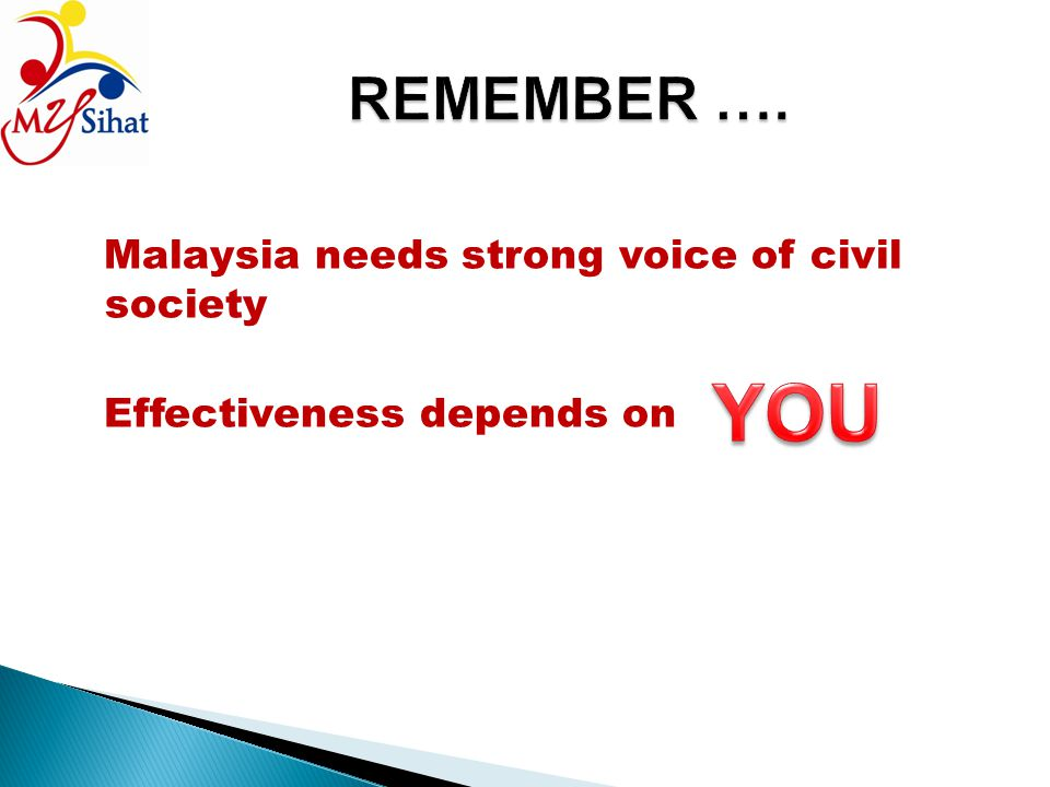 REMEMBER …. Malaysia needs strong voice of civil society Effectiveness depends on YOU