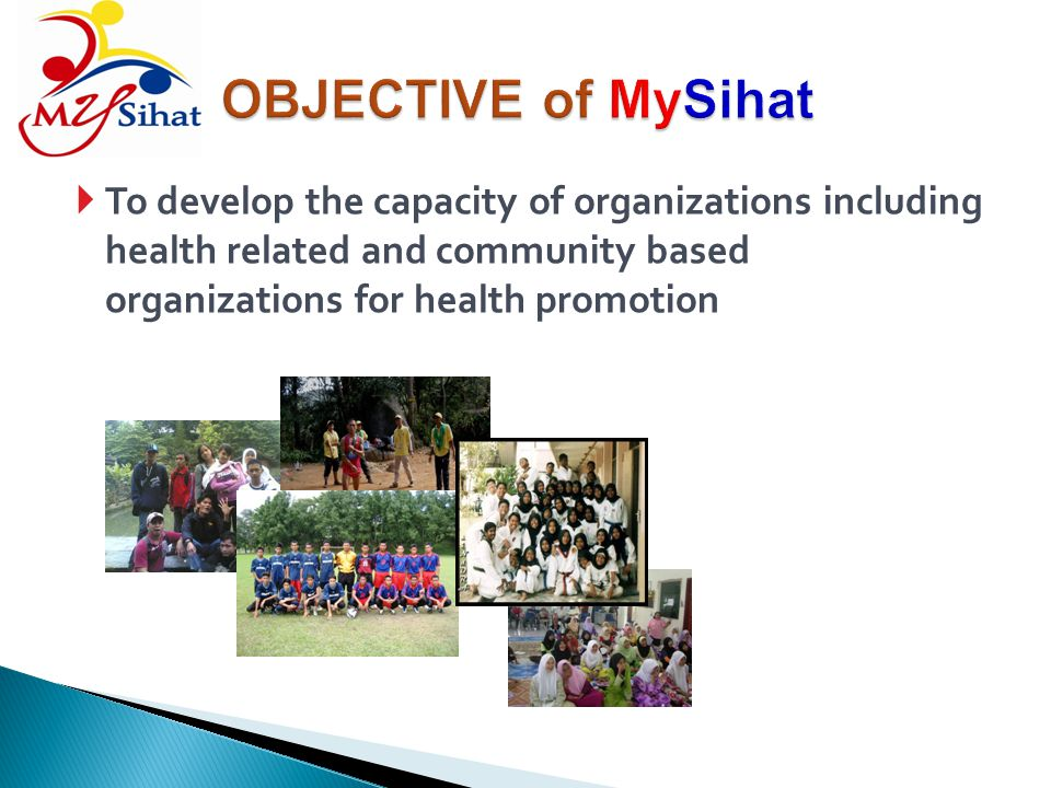 OBJECTIVE of MySihat To develop the capacity of organizations including health related and community based organizations for health promotion.