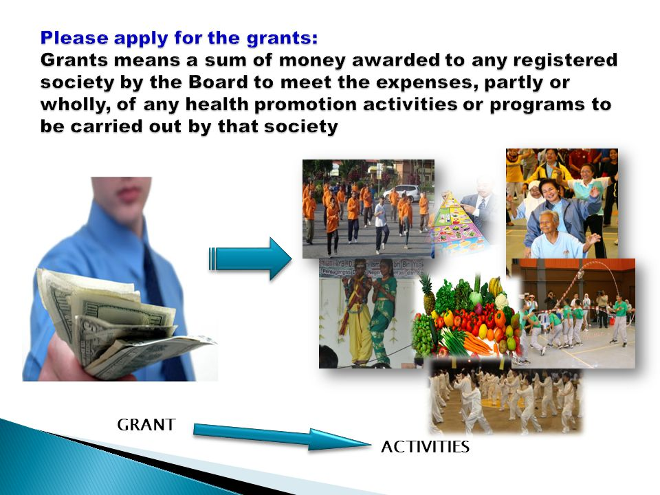 Please apply for the grants: Grants means a sum of money awarded to any registered society by the Board to meet the expenses, partly or wholly, of any health promotion activities or programs to be carried out by that society