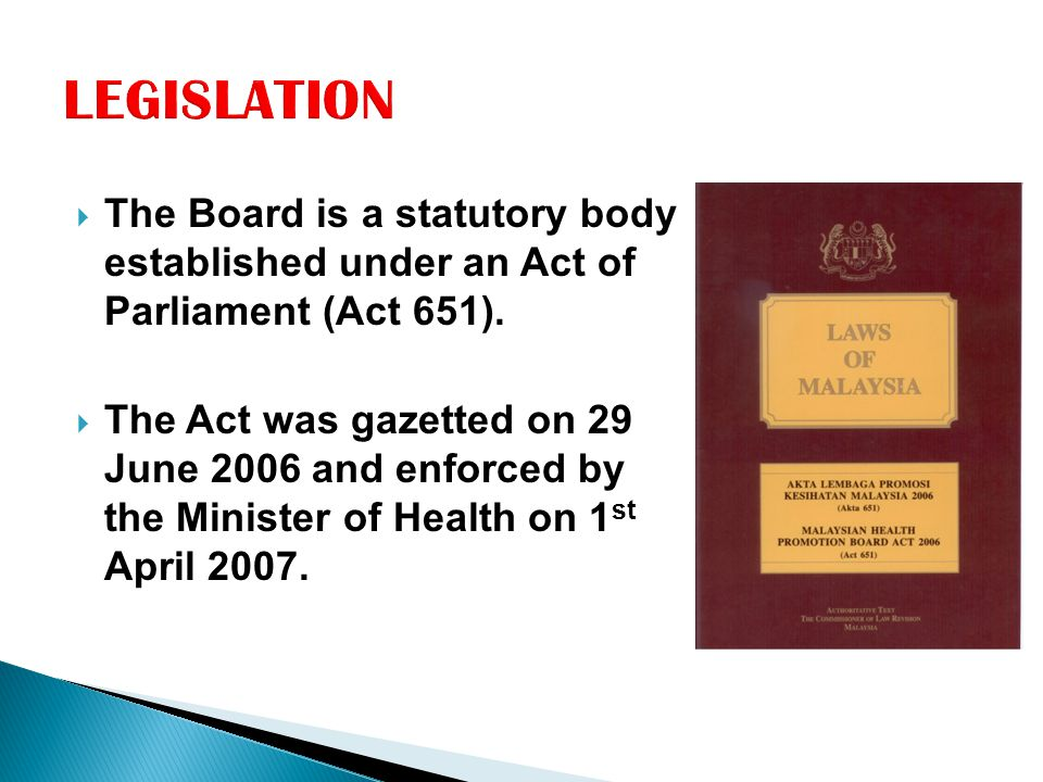 LEGISLATION The Board is a statutory body established under an Act of Parliament (Act 651).