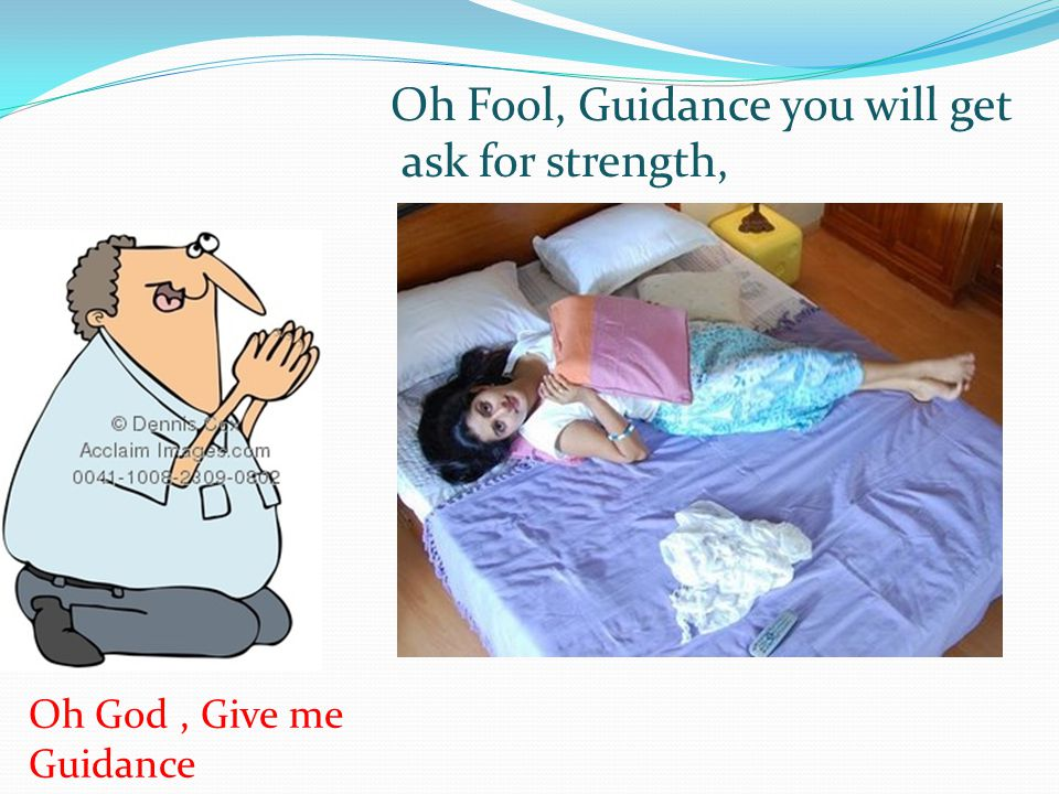 Oh Fool, Guidance you will get ask for strength,