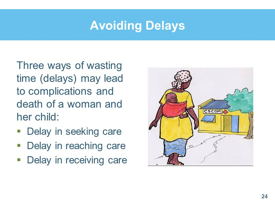 Avoiding Delays Three ways of wasting time (delays) may lead to complications and death of a woman and her child: