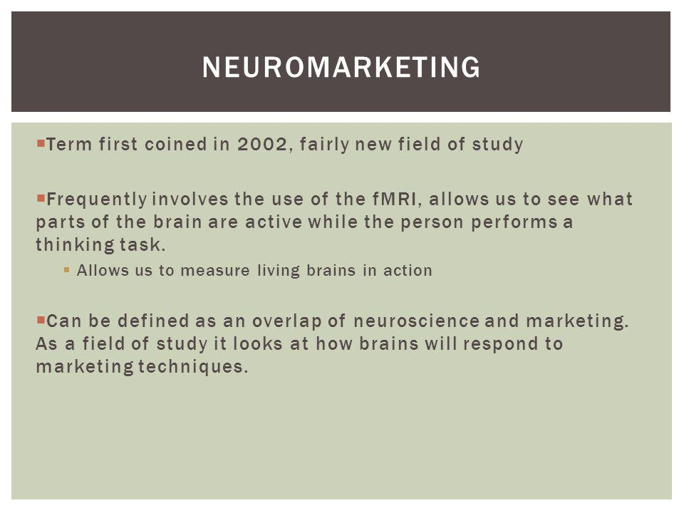 neuromarketing Term first coined in 2002, fairly new field of study