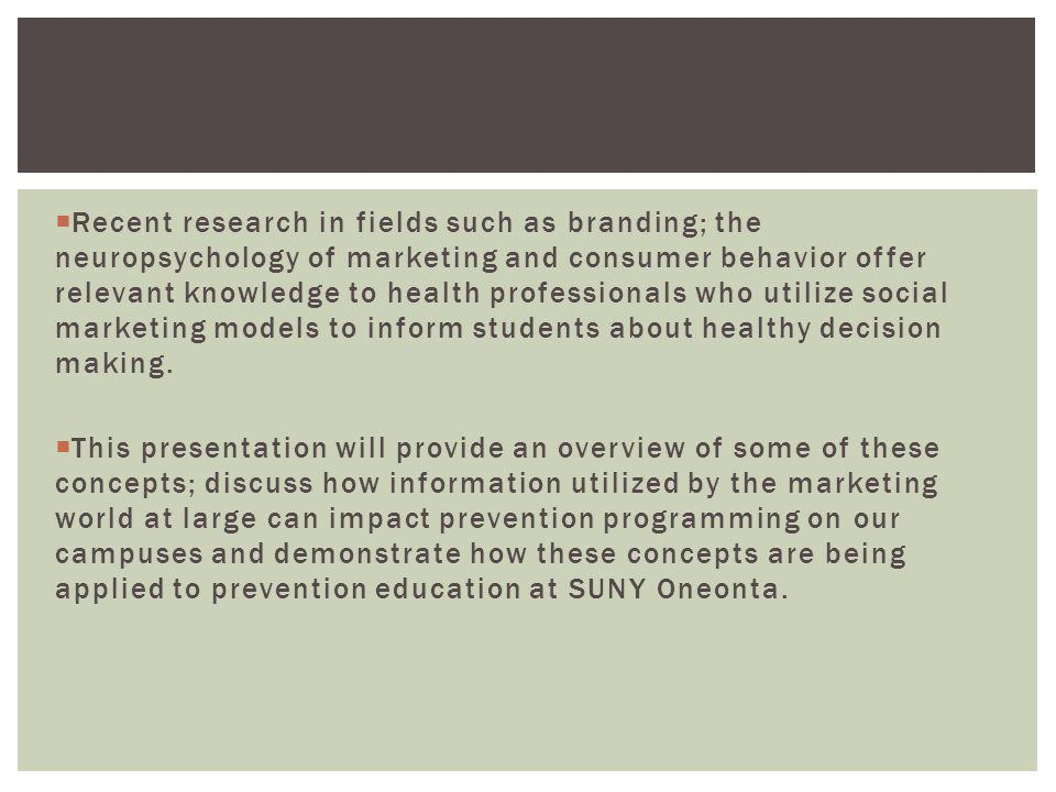 Recent research in fields such as branding; the neuropsychology of marketing and consumer behavior offer relevant knowledge to health professionals who utilize social marketing models to inform students about healthy decision making.