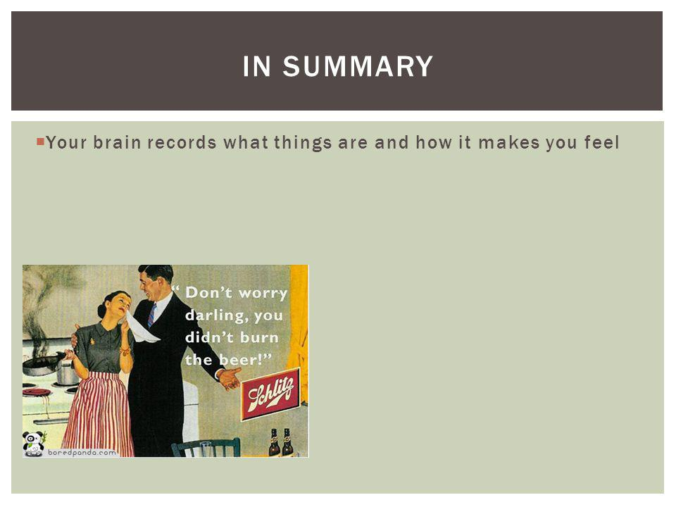 In summary Your brain records what things are and how it makes you feel