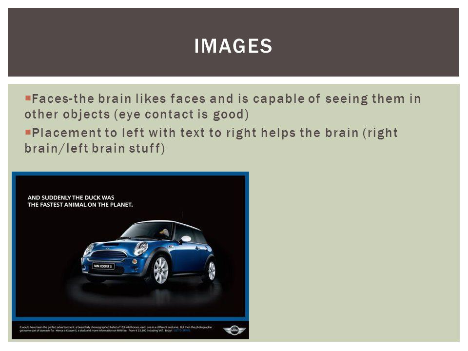 Images Faces-the brain likes faces and is capable of seeing them in other objects (eye contact is good)