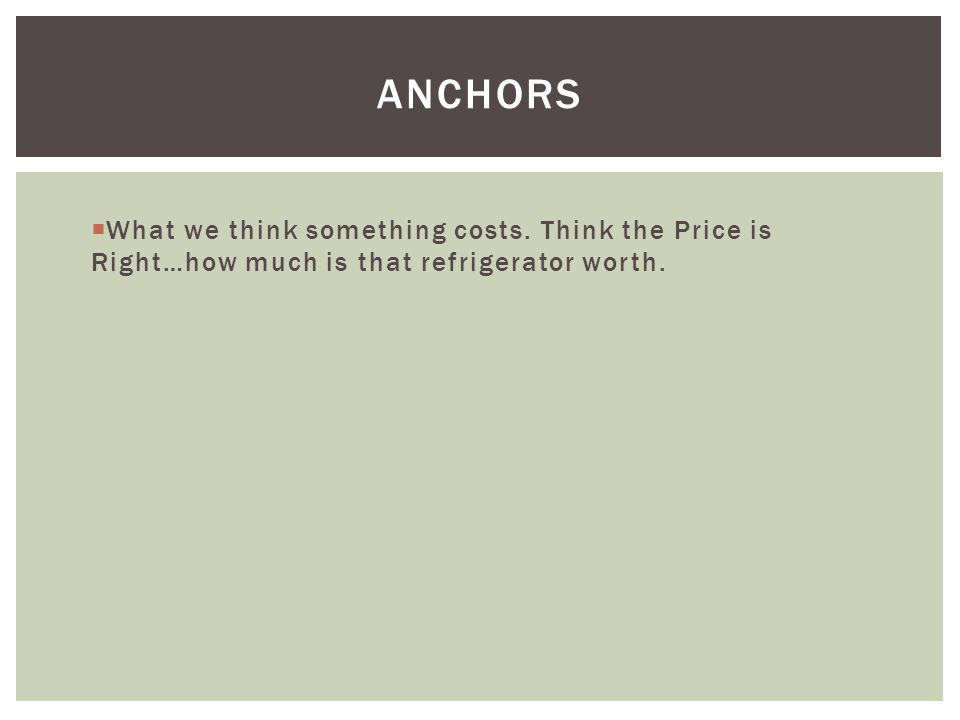 Anchors What we think something costs. Think the Price is Right…how much is that refrigerator worth.