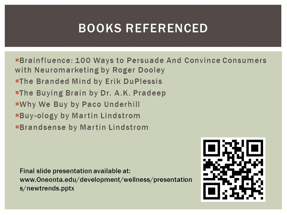 Books Referenced Brainfluence: 100 Ways to Persuade And Convince Consumers with Neuromarketing by Roger Dooley.